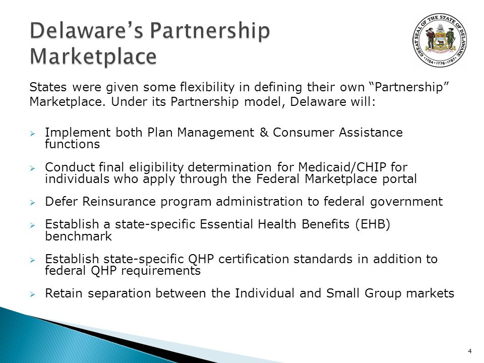  Implement both Plan Management & Consumer Assistance functions  Conduct final eligibility determination for Medicaid/CHIP for individuals who apply through the Federal Marketplace portal  Defer Reinsurance program administration to federal government  Establish a state-specific Essential Health Benefits (EHB) benchmark  Establish state-specific QHP certification standards in addition to federal QHP requirements  Retain separation between the Individual and Small Group markets 4 States were given some flexibility in defining their own Partnership Marketplace.