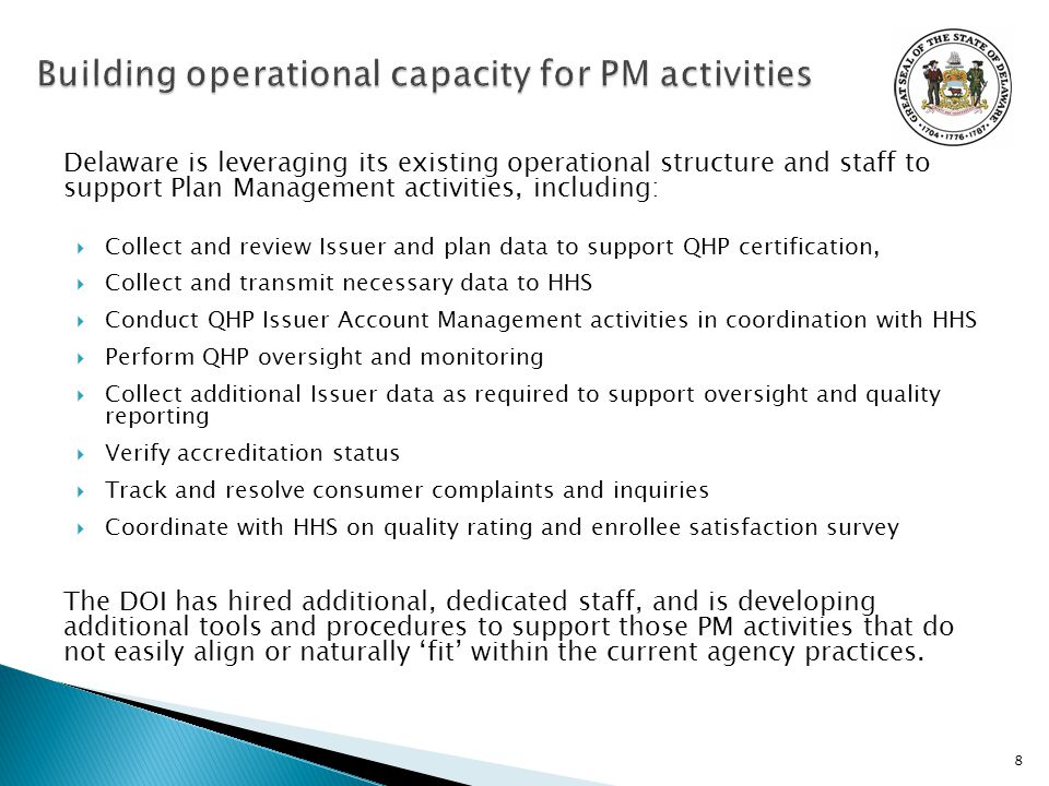 Delaware is leveraging its existing operational structure and staff to support Plan Management activities, including:  Collect and review Issuer and plan data to support QHP certification,  Collect and transmit necessary data to HHS  Conduct QHP Issuer Account Management activities in coordination with HHS  Perform QHP oversight and monitoring  Collect additional Issuer data as required to support oversight and quality reporting  Verify accreditation status  Track and resolve consumer complaints and inquiries  Coordinate with HHS on quality rating and enrollee satisfaction survey The DOI has hired additional, dedicated staff, and is developing additional tools and procedures to support those PM activities that do not easily align or naturally 'fit' within the current agency practices.