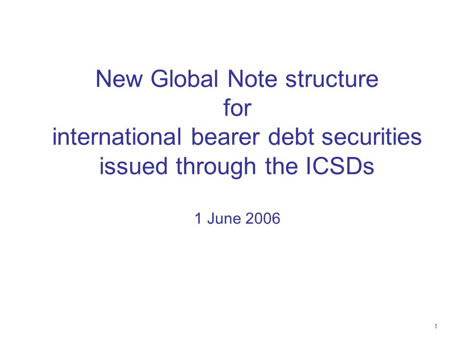 1 New Global Note structure for international bearer debt securities issued through the ICSDs 1 June 2006