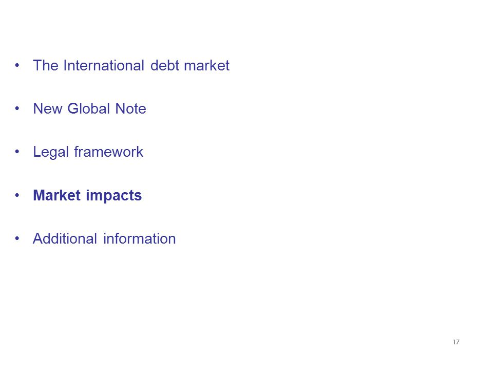 17 The International debt market New Global Note Legal framework Market impacts Additional information