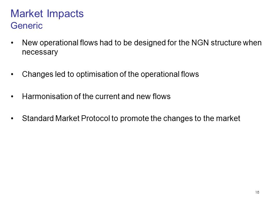 18 New operational flows had to be designed for the NGN structure when necessary Changes led to optimisation of the operational flows Harmonisation of