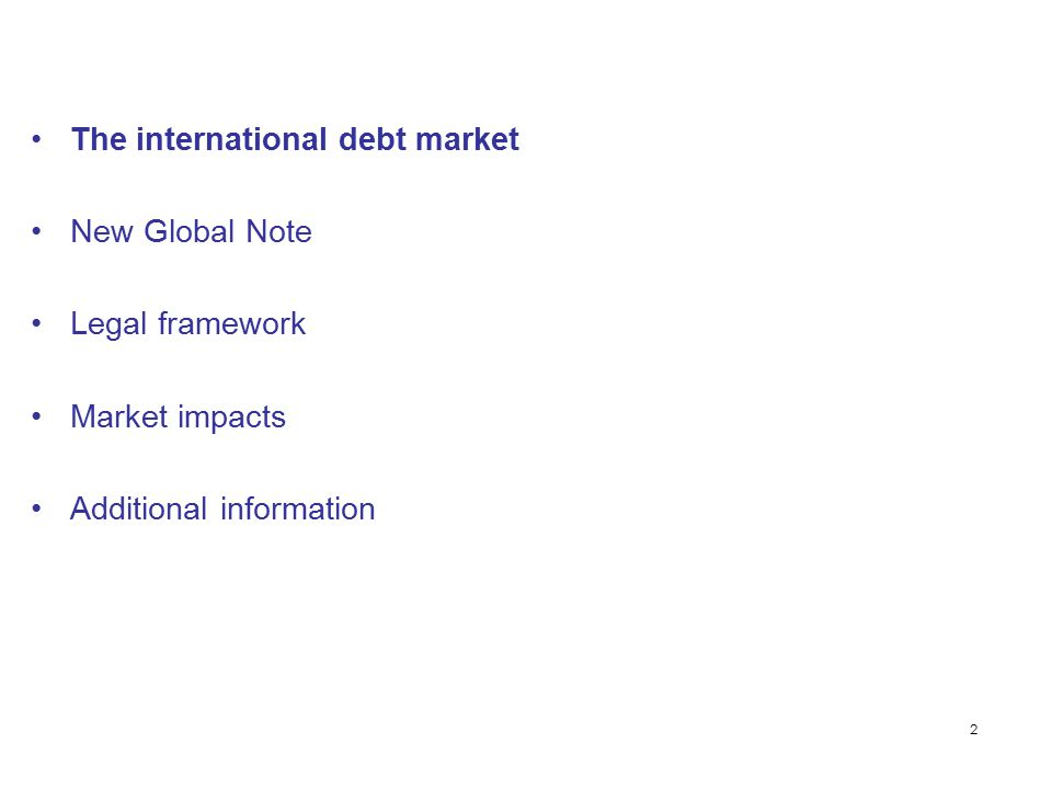 2 The international debt market New Global Note Legal framework Market impacts Additional information