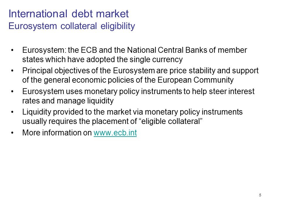5 International debt market Eurosystem collateral eligibility Eurosystem: the ECB and the National Central Banks of member states which have adopted t