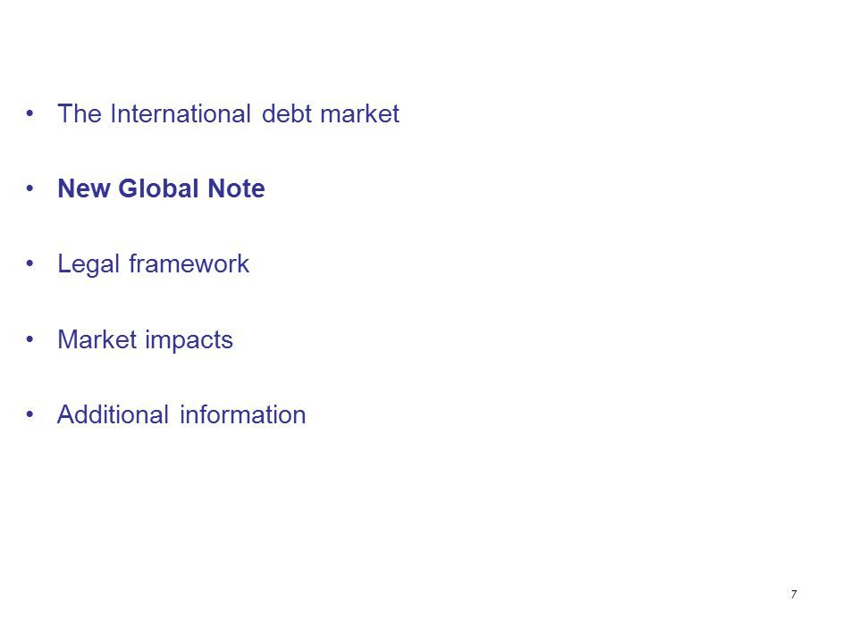 7 The International debt market New Global Note Legal framework Market impacts Additional information