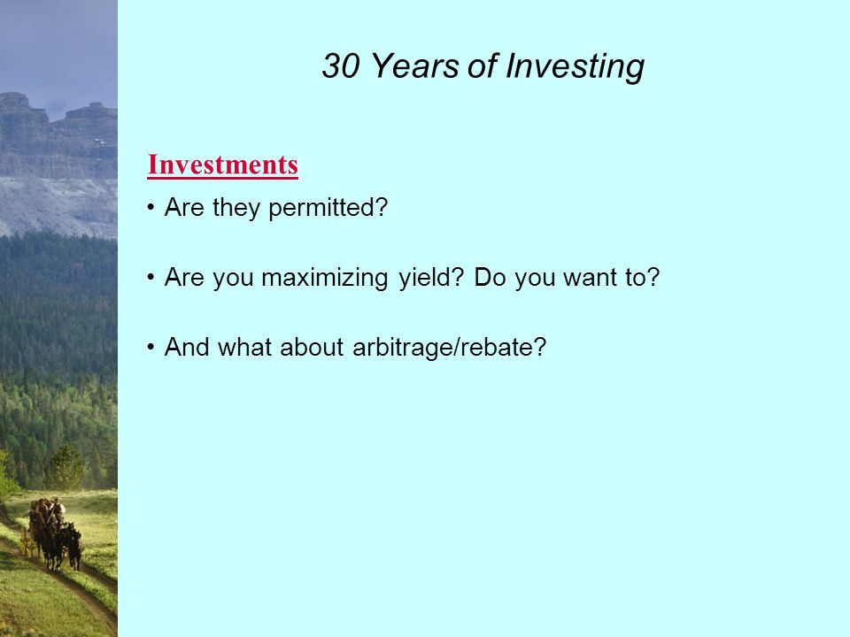 30 Years of Investing Investment of Moneys in Funds/Accounts Individual Funds Sections Definition of Permitted Investments Rebate Fund.