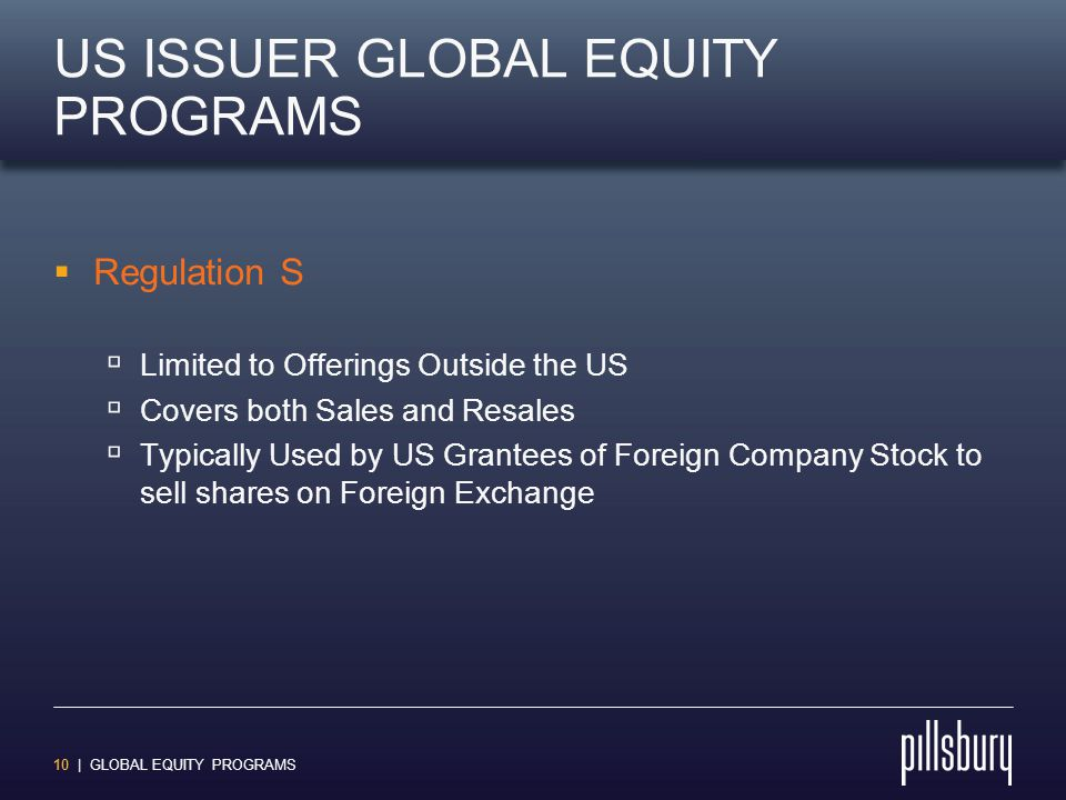 10 | GLOBAL EQUITY PROGRAMS US ISSUER GLOBAL EQUITY PROGRAMS  Regulation S  Limited to Offerings Outside the US  Covers both Sales and Resales  Ty
