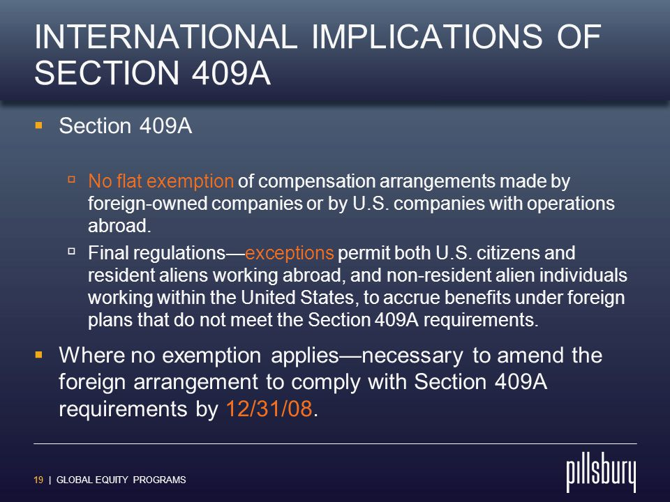 19 | GLOBAL EQUITY PROGRAMS INTERNATIONAL IMPLICATIONS OF SECTION 409A  Section 409A  No flat exemption of compensation arrangements made by foreign