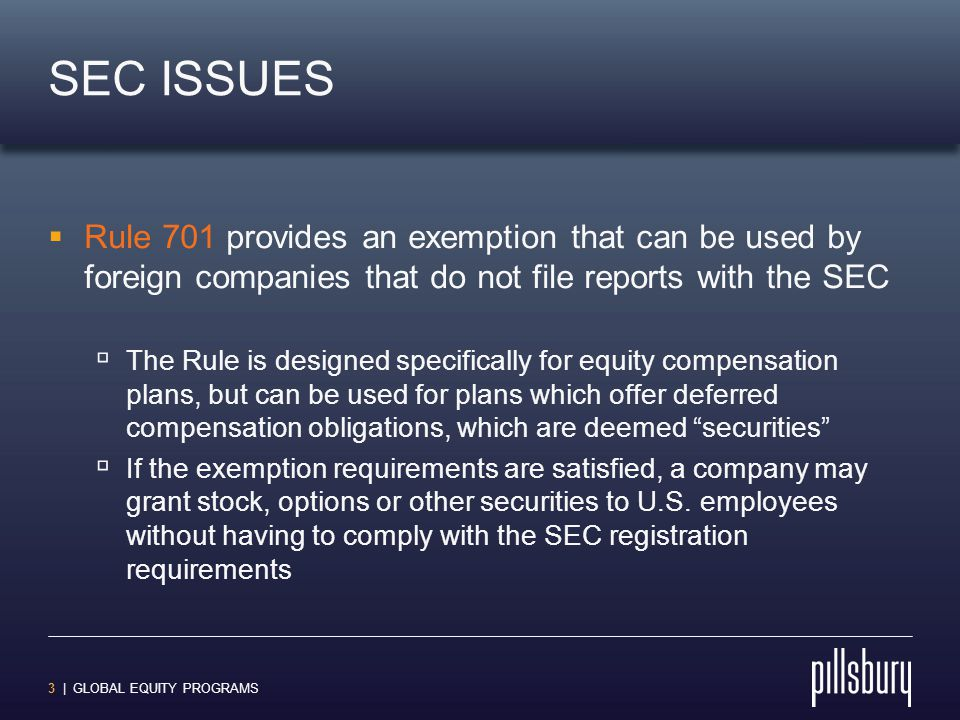 4 | GLOBAL EQUITY PROGRAMS SEC ISSUES  Key provisions of Rule 701  Each participant in the plan must be provided with a copy of the plan document  Sales of securities in a 12-month period cannot exceed the greatest of:  $1 million  15% of the company's total assets  15% of the outstanding securities of the class involved  Options are considered sales at the time the options are granted, and dollar limits are calculated by the grant value (i.e., exercise price times number of shares)
