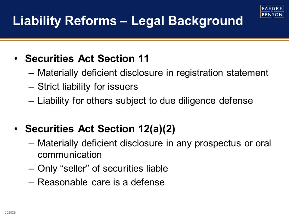 1252529 Liability Reforms – Legal Background Securities Act Section 11 –Materially deficient disclosure in registration statement –Strict liability for issuers –Liability for others subject to due diligence defense Securities Act Section 12(a)(2) –Materially deficient disclosure in any prospectus or oral communication –Only seller of securities liable –Reasonable care is a defense