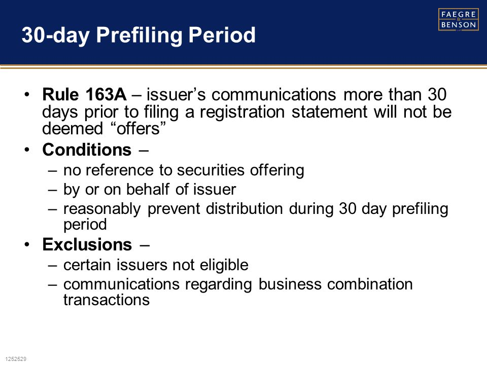 1252529 30-day Prefiling Period Rule 163A – issuer's communications more than 30 days prior to filing a registration statement will not be deemed offers Conditions – –no reference to securities offering –by or on behalf of issuer –reasonably prevent distribution during 30 day prefiling period Exclusions – –certain issuers not eligible –communications regarding business combination transactions
