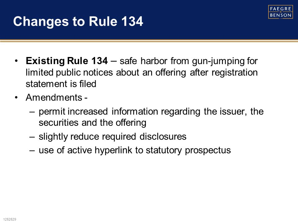1252529 Changes to Rule 134 Existing Rule 134 – safe harbor from gun-jumping for limited public notices about an offering after registration statement is filed Amendments - –permit increased information regarding the issuer, the securities and the offering –slightly reduce required disclosures –use of active hyperlink to statutory prospectus