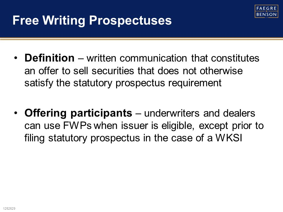 1252529 Free Writing Prospectuses Definition – written communication that constitutes an offer to sell securities that does not otherwise satisfy the statutory prospectus requirement Offering participants – underwriters and dealers can use FWPs when issuer is eligible, except prior to filing statutory prospectus in the case of a WKSI