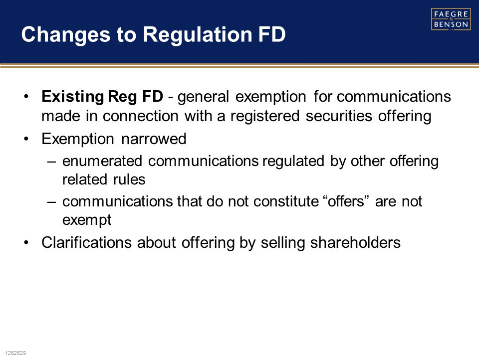 1252529 Changes to Regulation FD Existing Reg FD - general exemption for communications made in connection with a registered securities offering Exemption narrowed –enumerated communications regulated by other offering related rules –communications that do not constitute offers are not exempt Clarifications about offering by selling shareholders