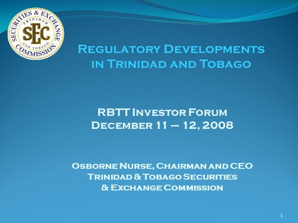 1 RBTT Investor Forum December 11 – 12, 2008 Osborne Nurse, Chairman and CEO Trinidad & Tobago Securities & Exchange Commission Regulatory Developments in Trinidad and Tobago