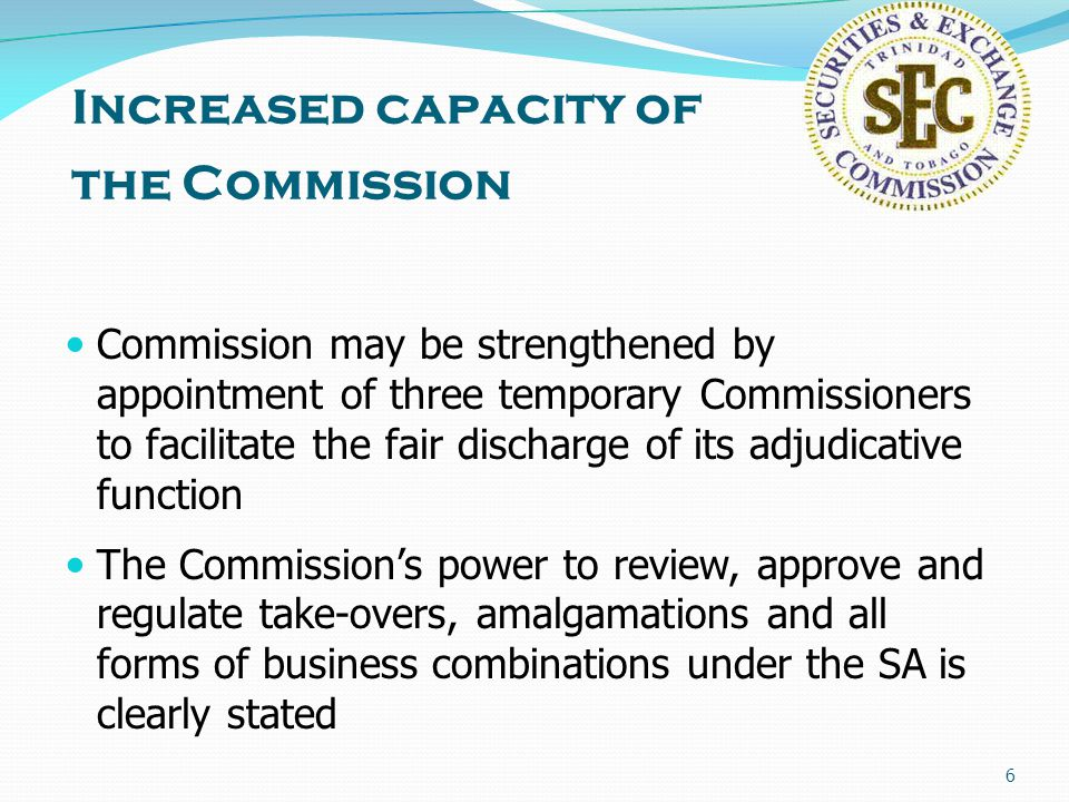 6 Increased capacity of the Commission Commission may be strengthened by appointment of three temporary Commissioners to facilitate the fair discharge of its adjudicative function The Commission's power to review, approve and regulate take-overs, amalgamations and all forms of business combinations under the SA is clearly stated