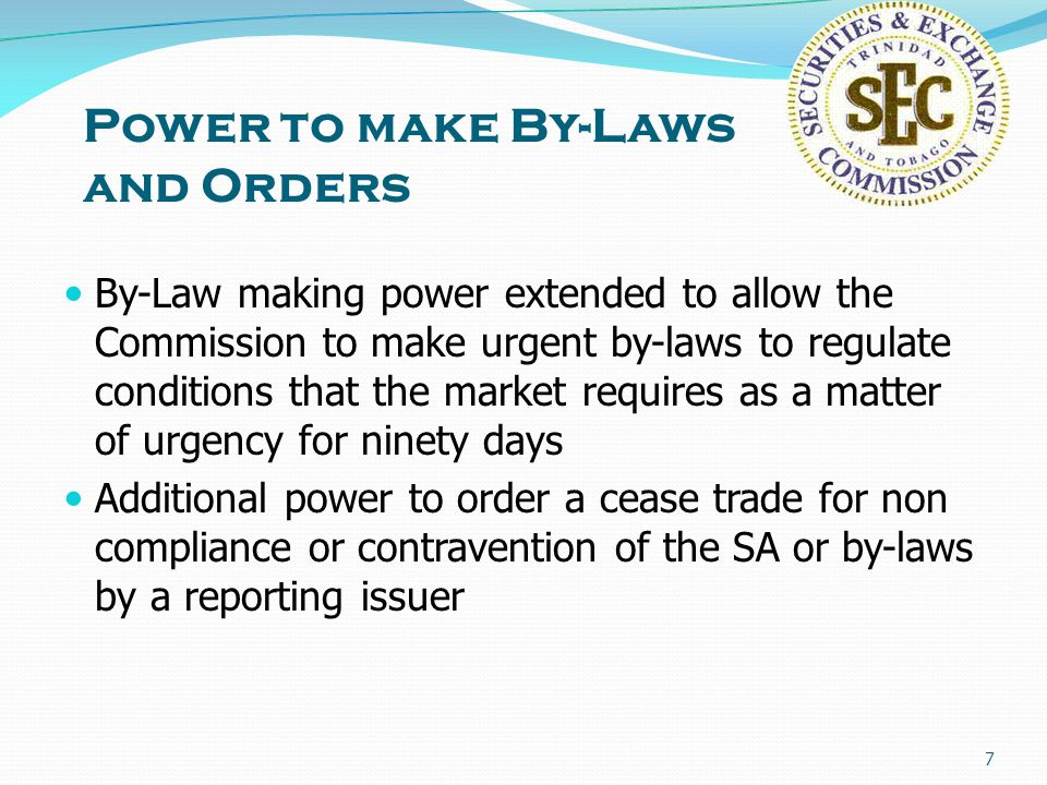 7 Power to make By-Laws and Orders By-Law making power extended to allow the Commission to make urgent by-laws to regulate conditions that the market requires as a matter of urgency for ninety days Additional power to order a cease trade for non compliance or contravention of the SA or by-laws by a reporting issuer
