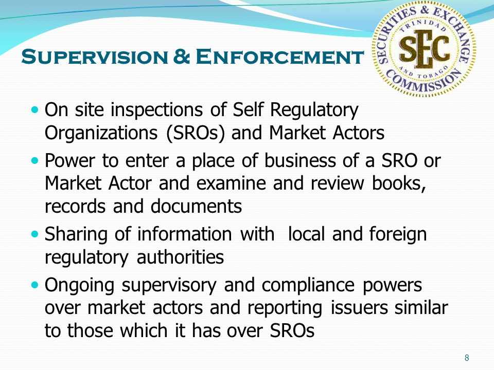 8 Supervision & Enforcement On site inspections of Self Regulatory Organizations (SROs) and Market Actors Power to enter a place of business of a SRO or Market Actor and examine and review books, records and documents Sharing of information with local and foreign regulatory authorities Ongoing supervisory and compliance powers over market actors and reporting issuers similar to those which it has over SROs