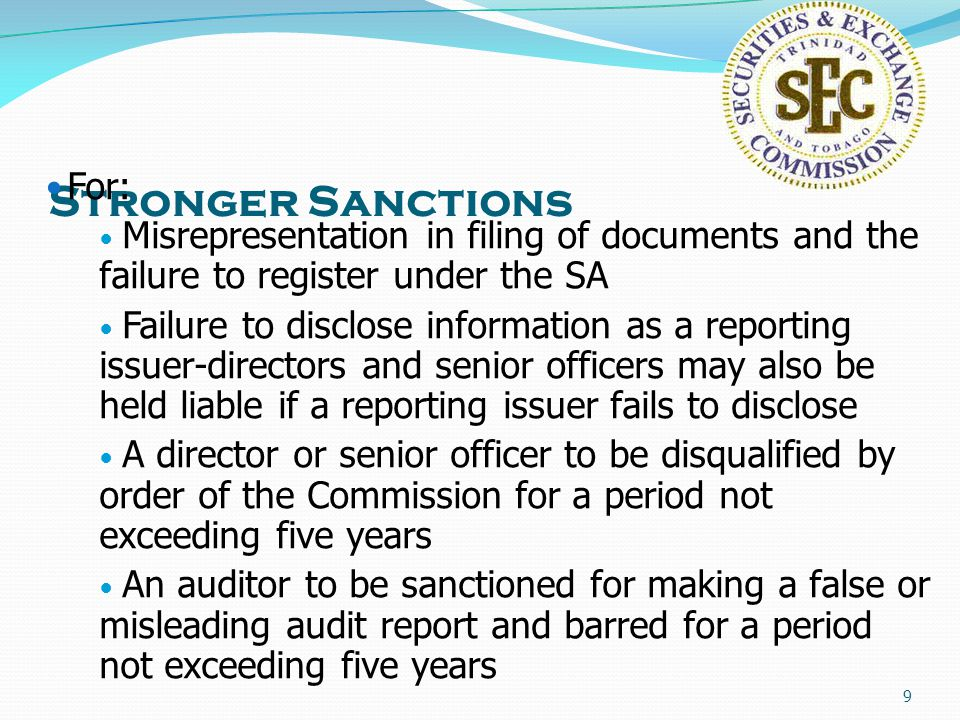 9 Stronger Sanctions For: Misrepresentation in filing of documents and the failure to register under the SA Failure to disclose information as a reporting issuer-directors and senior officers may also be held liable if a reporting issuer fails to disclose A director or senior officer to be disqualified by order of the Commission for a period not exceeding five years An auditor to be sanctioned for making a false or misleading audit report and barred for a period not exceeding five years