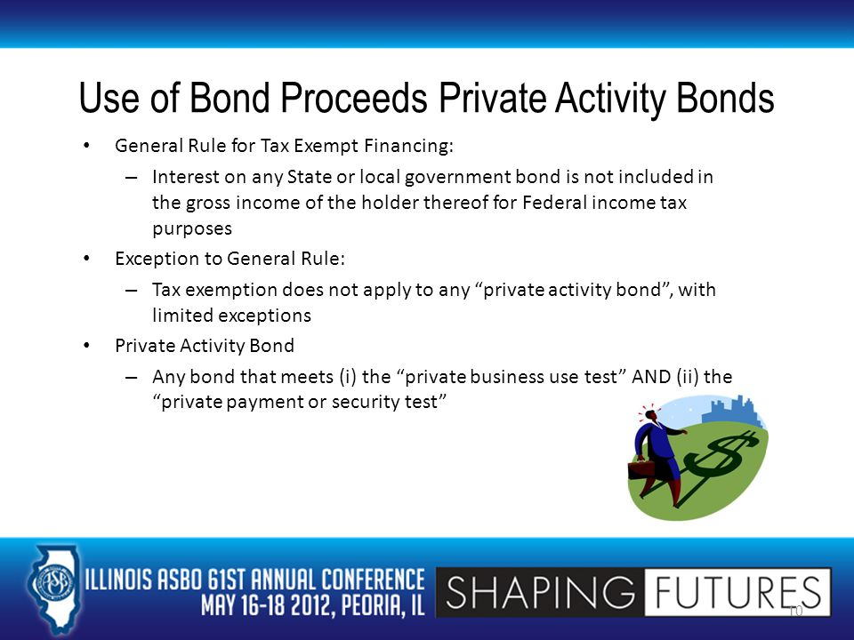 Use of Bond Proceeds Private Activity Bonds Private business use occurs when more than 5% of bond proceeds finance a public facility that is used by nongovernmental trade or business – Examples of private use: Sale, transfer or lease of property to private user Management of property by private user under a management contract Private payment or security occurs when more than 5% of bond proceeds are secured by an interest or derived from payments related to a private business use in bond-financed property – Example of private payment: Payments of lease rentals to the issuer by a private operator 11