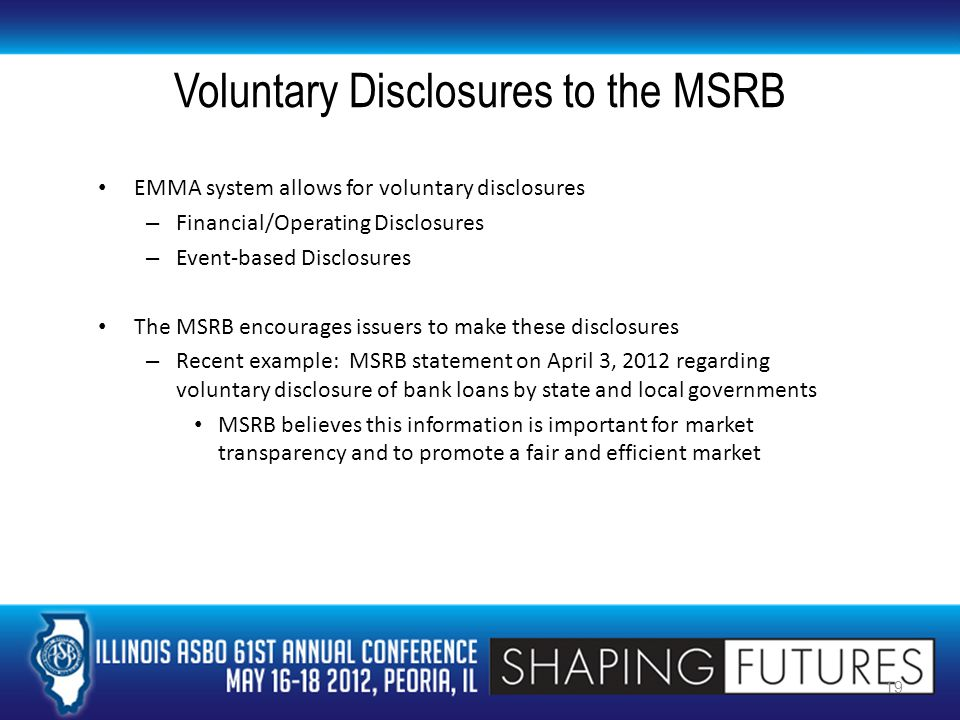Voluntary Disclosures to the MSRB EMMA system allows for voluntary disclosures – Financial/Operating Disclosures – Event-based Disclosures The MSRB encourages issuers to make these disclosures – Recent example: MSRB statement on April 3, 2012 regarding voluntary disclosure of bank loans by state and local governments MSRB believes this information is important for market transparency and to promote a fair and efficient market 19