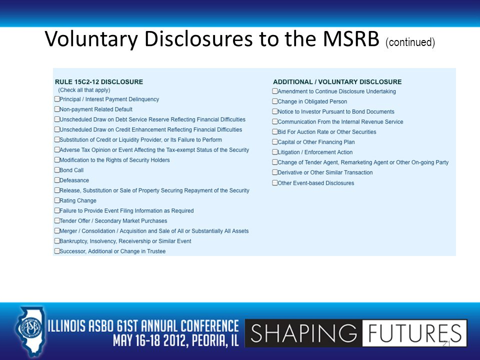 Continuing Disclosure Undertaking (continued) Current consequences for failure to comply – Bondholder may sue for specific performance – Disclose failure in future disclosure documents MSRB August 2011 letter to SEC – Recommendation to amend the Rule to impose consequences for non-compliance – More robust disclosures – Enforceable remedial steps 22