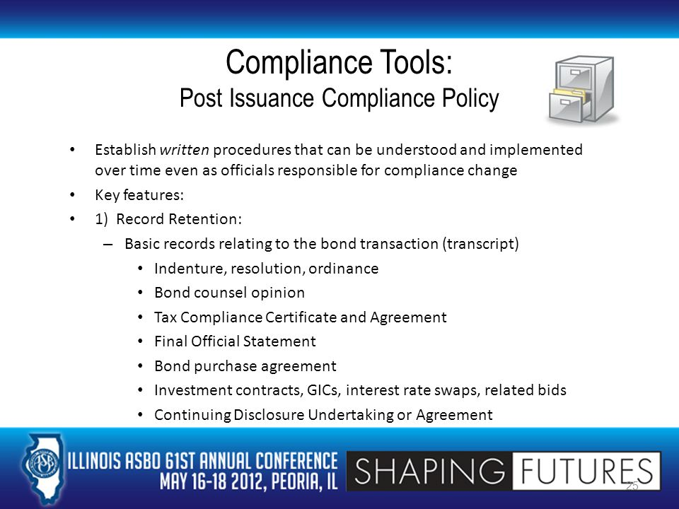 Compliance Tools: Post Issuance Compliance Policy Establish written procedures that can be understood and implemented over time even as officials responsible for compliance change Key features: 1) Record Retention: – Basic records relating to the bond transaction (transcript) Indenture, resolution, ordinance Bond counsel opinion Tax Compliance Certificate and Agreement Final Official Statement Bond purchase agreement Investment contracts, GICs, interest rate swaps, related bids Continuing Disclosure Undertaking or Agreement 25