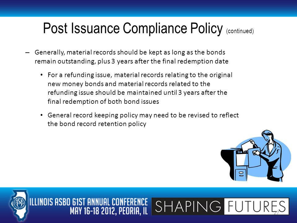 Post Issuance Compliance Policy (continued) – Generally, material records should be kept as long as the bonds remain outstanding, plus 3 years after the final redemption date For a refunding issue, material records relating to the original new money bonds and material records related to the refunding issue should be maintained until 3 years after the final redemption of both bond issues General record keeping policy may need to be revised to reflect the bond record retention policy 27