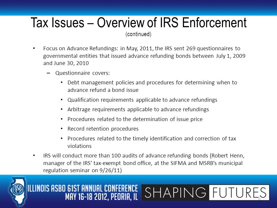 Tax Issues – Overview of IRS Enforcement (continued) Focus on Advance Refundings: in May, 2011, the IRS sent 269 questionnaires to governmental entities that issued advance refunding bonds between July 1, 2009 and June 30, 2010 – Questionnaire covers: Debt management policies and procedures for determining when to advance refund a bond issue Qualification requirements applicable to advance refundings Arbitrage requirements applicable to advance refundings Procedures related to the determination of issue price Record retention procedures Procedures related to the timely identification and correction of tax violations IRS will conduct more than 100 audits of advance refunding bonds (Robert Henn, manager of the IRS' tax-exempt bond office, at the SIFMA and MSRB's municipal regulation seminar on 9/26/11) 5