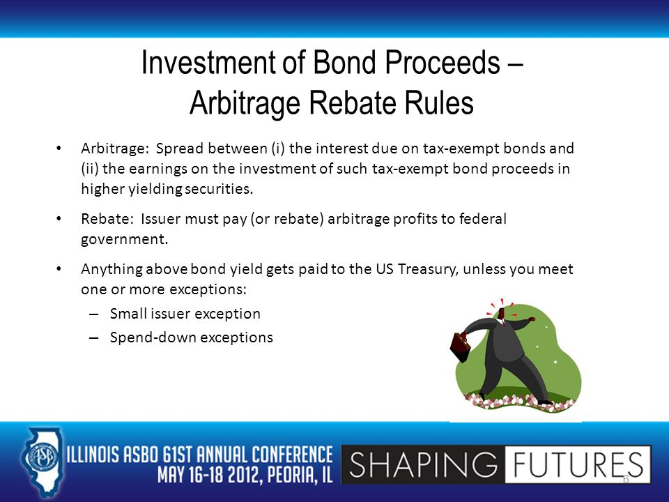 Investment of Bond Proceeds – Arbitrage Rebate Rules Arbitrage: Spread between (i) the interest due on tax-exempt bonds and (ii) the earnings on the investment of such tax-exempt bond proceeds in higher yielding securities.