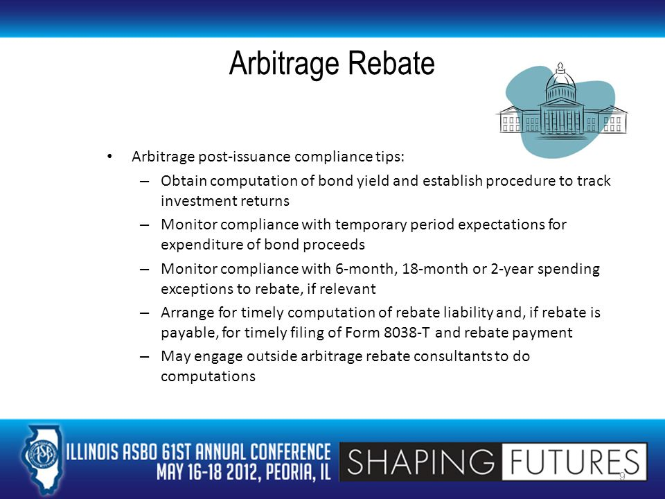 Arbitrage Rebate Arbitrage post-issuance compliance tips: – Obtain computation of bond yield and establish procedure to track investment returns – Monitor compliance with temporary period expectations for expenditure of bond proceeds – Monitor compliance with 6-month, 18-month or 2-year spending exceptions to rebate, if relevant – Arrange for timely computation of rebate liability and, if rebate is payable, for timely filing of Form 8038-T and rebate payment – May engage outside arbitrage rebate consultants to do computations 9