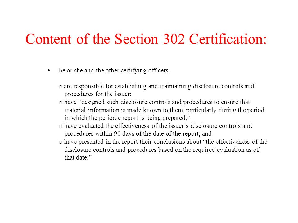 Content of the Section 302 Certification: he or she and the other certifying officers:  are responsible for establishing and maintaining disclosure controls and procedures for the issuer;  have designed such disclosure controls and procedures to ensure that material information is made known to them, particularly during the period in which the periodic report is being prepared;  have evaluated the effectiveness of the issuer's disclosure controls and procedures within 90 days of the date of the report; and  have presented in the report their conclusions about the effectiveness of the disclosure controls and procedures based on the required evaluation as of that date;