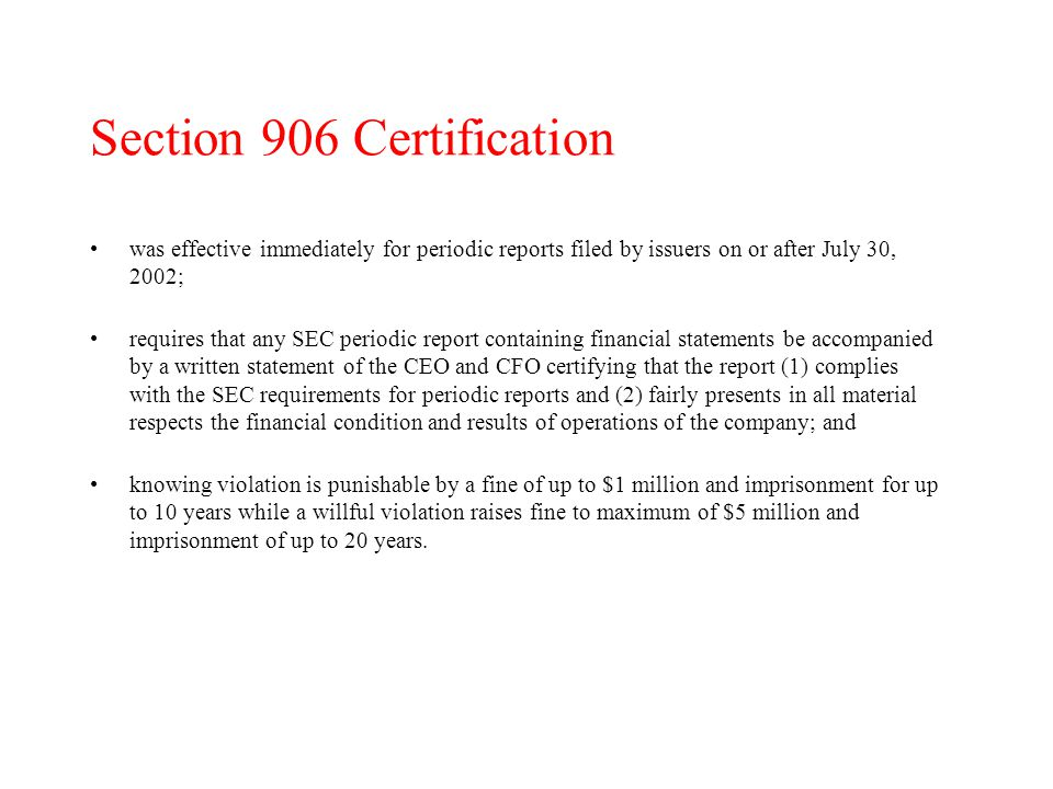 Section 906 Certification was effective immediately for periodic reports filed by issuers on or after July 30, 2002; requires that any SEC periodic report containing financial statements be accompanied by a written statement of the CEO and CFO certifying that the report (1) complies with the SEC requirements for periodic reports and (2) fairly presents in all material respects the financial condition and results of operations of the company; and knowing violation is punishable by a fine of up to $1 million and imprisonment for up to 10 years while a willful violation raises fine to maximum of $5 million and imprisonment of up to 20 years.