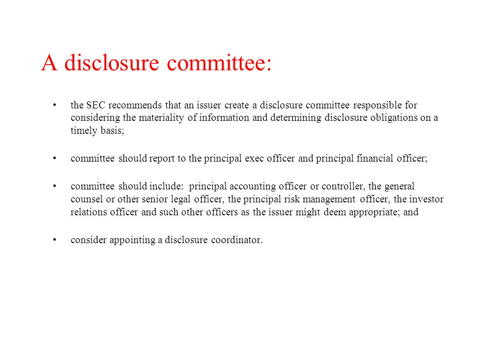 A disclosure committee: the SEC recommends that an issuer create a disclosure committee responsible for considering the materiality of information and determining disclosure obligations on a timely basis; committee should report to the principal exec officer and principal financial officer; committee should include: principal accounting officer or controller, the general counsel or other senior legal officer, the principal risk management officer, the investor relations officer and such other officers as the issuer might deem appropriate; and consider appointing a disclosure coordinator.