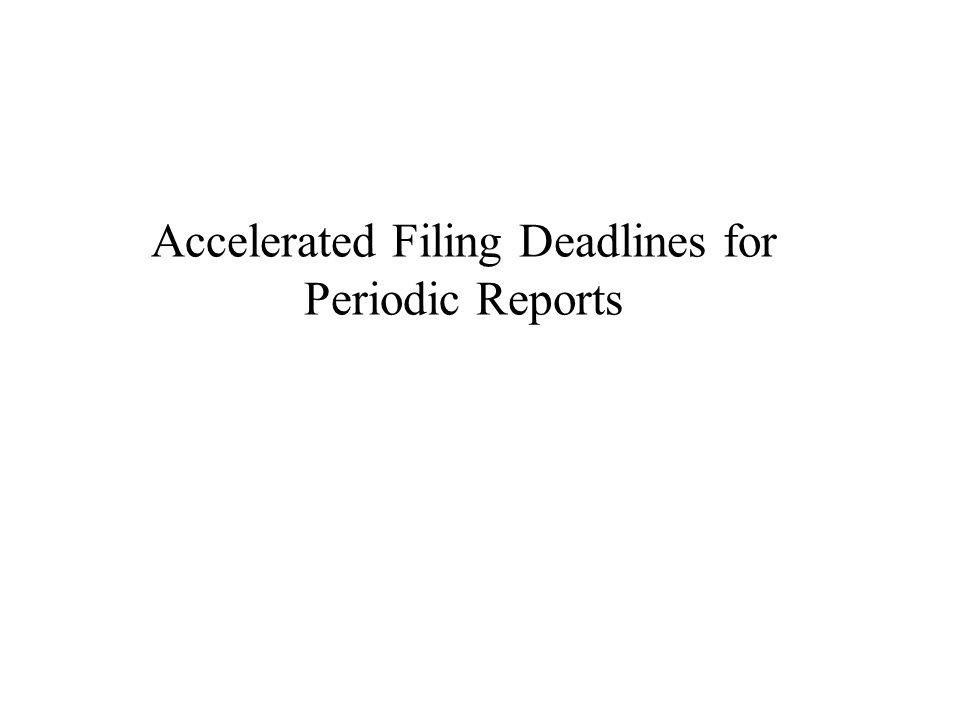 Accelerated Filing Deadlines for Periodic Reports