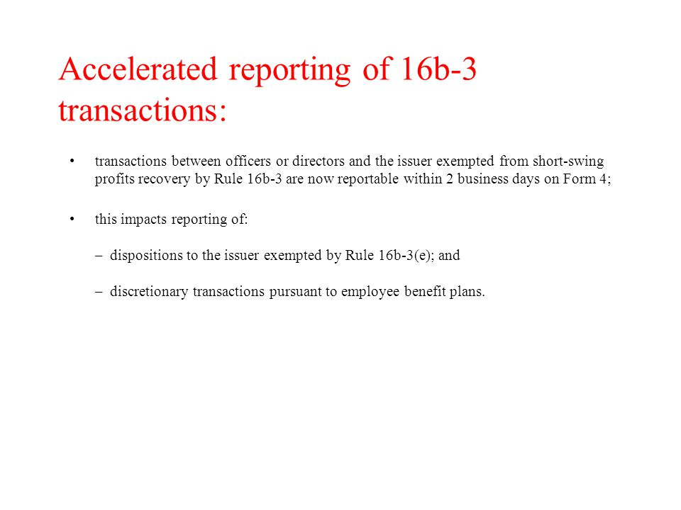 Accelerated reporting of 16b-3 transactions: transactions between officers or directors and the issuer exempted from short-swing profits recovery by Rule 16b-3 are now reportable within 2 business days on Form 4; this impacts reporting of: – dispositions to the issuer exempted by Rule 16b-3(e); and – discretionary transactions pursuant to employee benefit plans.
