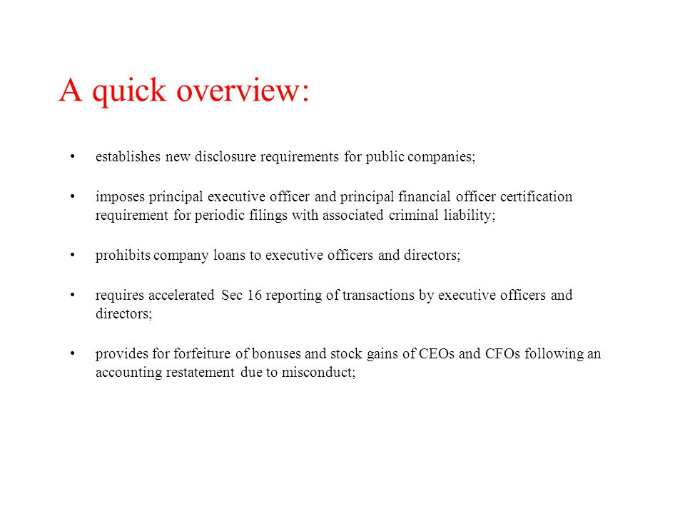 A quick overview: prohibits insider transactions during benefit plan blackout periods; imposes new obligations on corporate audit committees; establishes a new regulatory body to oversee the public company accounting profession; prohibits auditors from contemporaneously providing non-audit services to their audit clients; imposes new rules of professional responsibility on attorneys and securities analysts; and enhances criminal penalties for securities-related offenses.