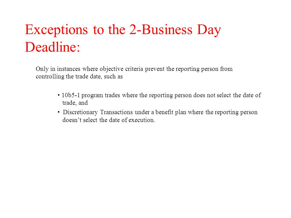Exceptions to the 2-Business Day Deadline: Only in instances where objective criteria prevent the reporting person from controlling the trade date, such as 10b5-1 program trades where the reporting person does not select the date of trade, and Discretionary Transactions under a benefit plan where the reporting person doesn't select the date of execution.