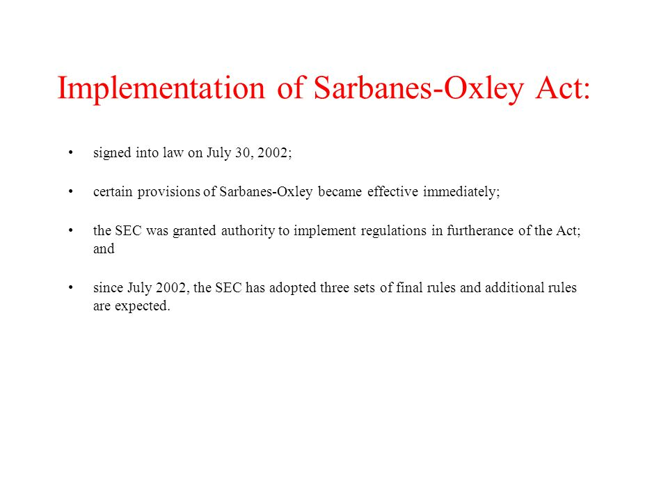 Implementation of Sarbanes-Oxley Act: signed into law on July 30, 2002; certain provisions of Sarbanes-Oxley became effective immediately; the SEC was granted authority to implement regulations in furtherance of the Act; and since July 2002, the SEC has adopted three sets of final rules and additional rules are expected.