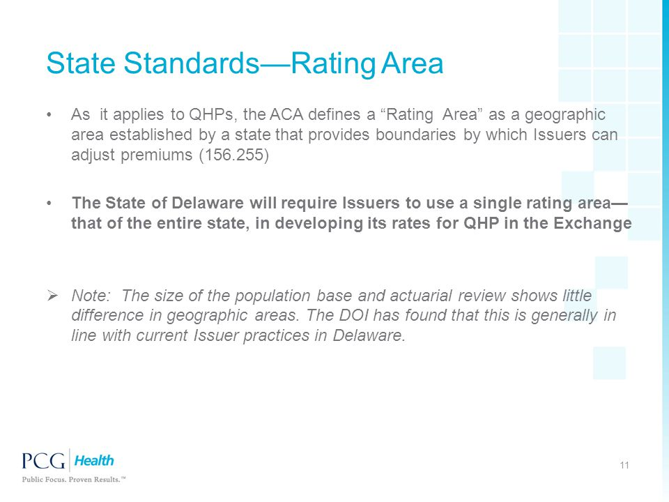 State Standards—Rating Area As it applies to QHPs, the ACA defines a Rating Area as a geographic area established by a state that provides boundaries by which Issuers can adjust premiums (156.255) The State of Delaware will require Issuers to use a single rating area— that of the entire state, in developing its rates for QHP in the Exchange  Note: The size of the population base and actuarial review shows little difference in geographic areas.