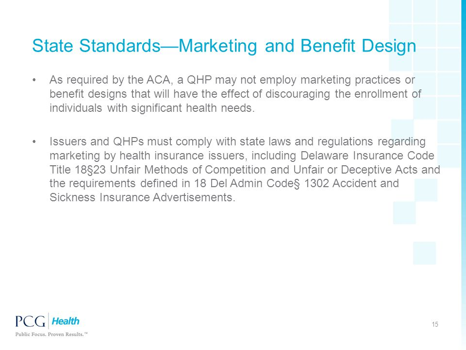 State Standards—Marketing and Benefit Design As required by the ACA, a QHP may not employ marketing practices or benefit designs that will have the effect of discouraging the enrollment of individuals with significant health needs.