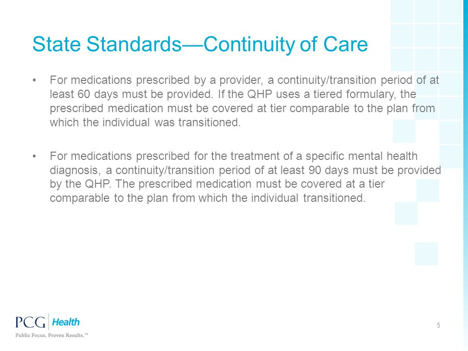 State Standards—Continuity of Care For medications prescribed by a provider, a continuity/transition period of at least 60 days must be provided. If t