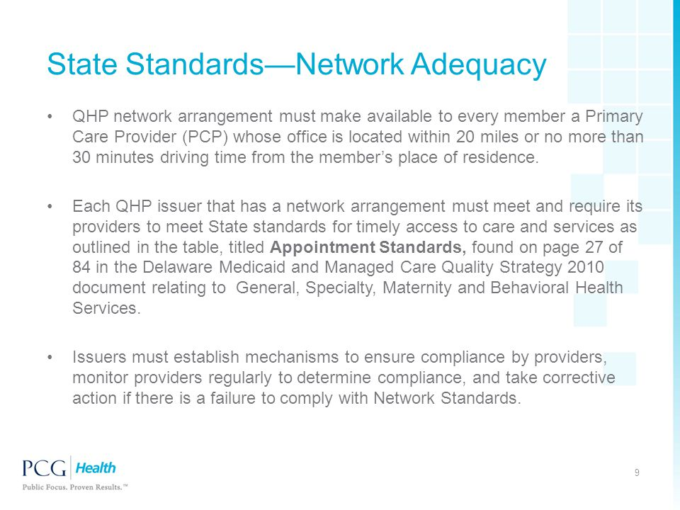 State Standards—Network Adequacy QHP network arrangement must make available to every member a Primary Care Provider (PCP) whose office is located within 20 miles or no more than 30 minutes driving time from the member's place of residence.