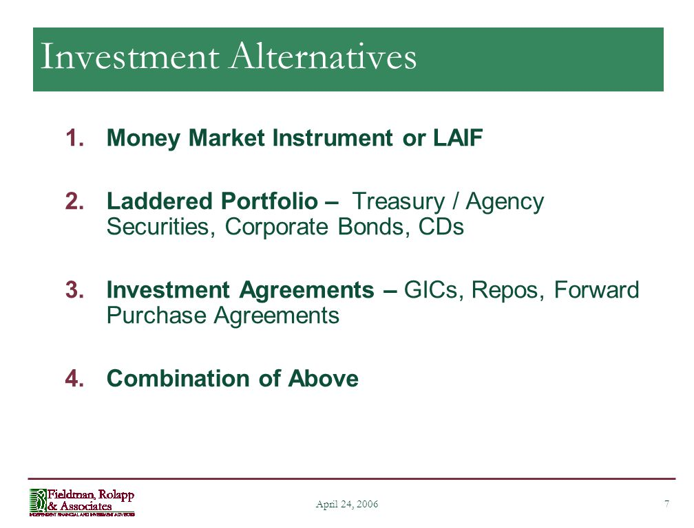 7 April 24, 2006 Investment Alternatives 1.Money Market Instrument or LAIF 2.Laddered Portfolio – Treasury / Agency Securities, Corporate Bonds, CDs 3.Investment Agreements – GICs, Repos, Forward Purchase Agreements 4.Combination of Above