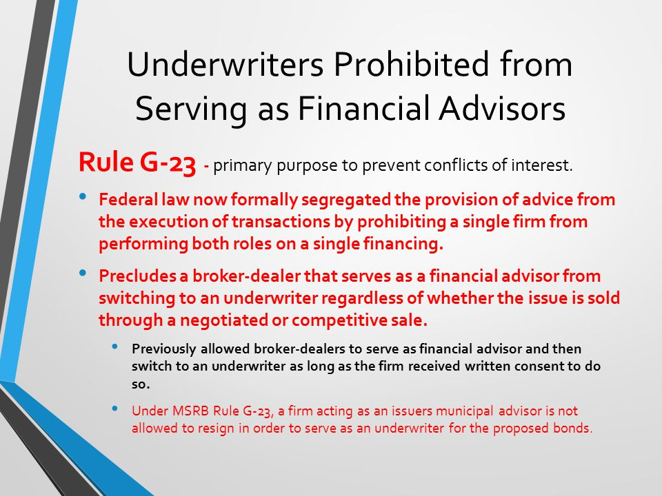 Underwriters Prohibited from Serving as Financial Advisors Rule G-23 - primary purpose to prevent conflicts of interest.