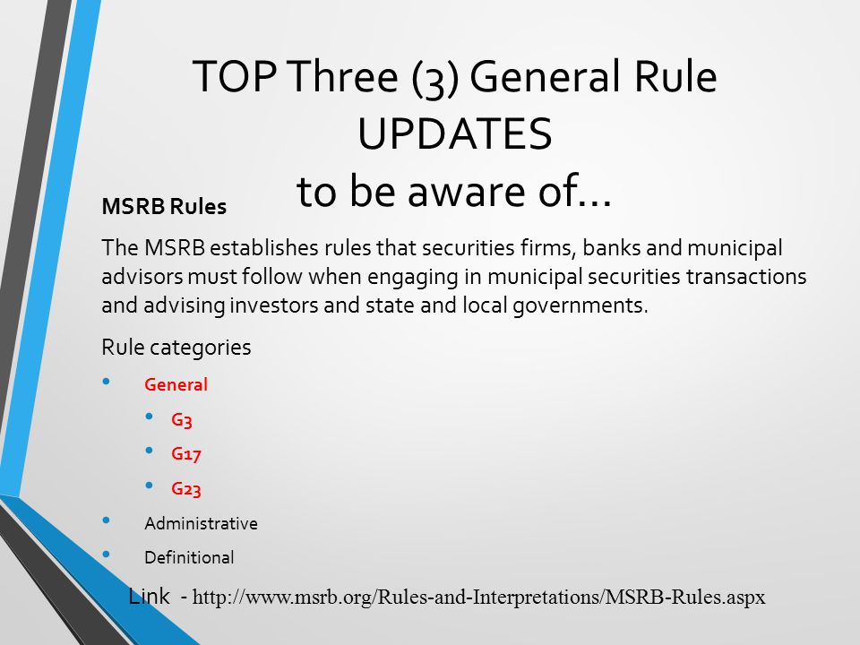 TOP Three (3) General Rule UPDATES to be aware of… MSRB Rules The MSRB establishes rules that securities firms, banks and municipal advisors must follow when engaging in municipal securities transactions and advising investors and state and local governments.