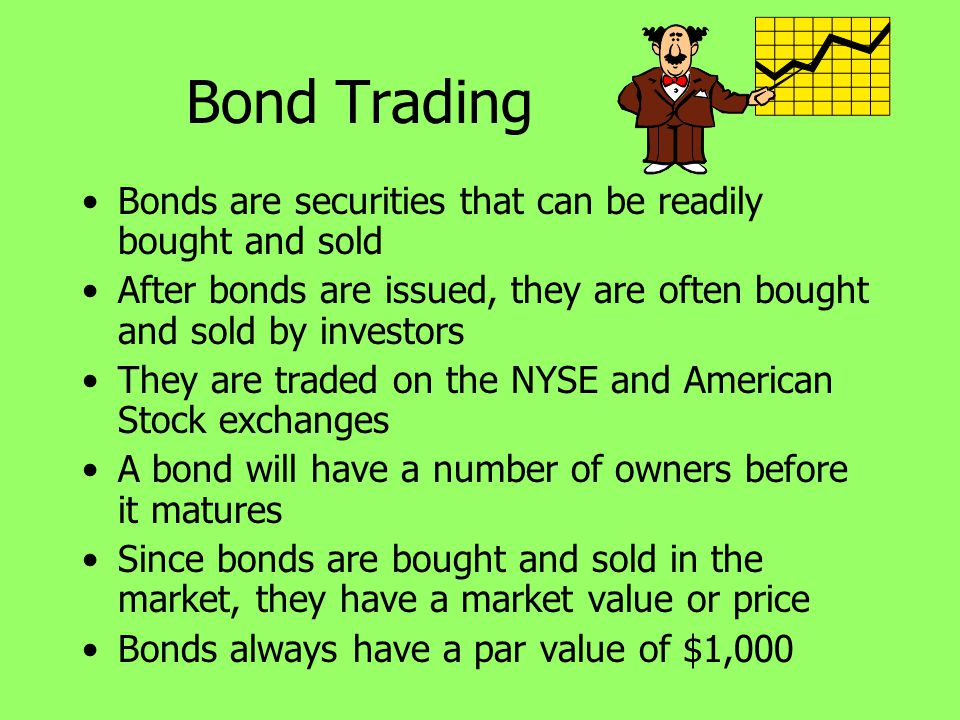 Bond Trading Bonds are securities that can be readily bought and sold After bonds are issued, they are often bought and sold by investors They are tra