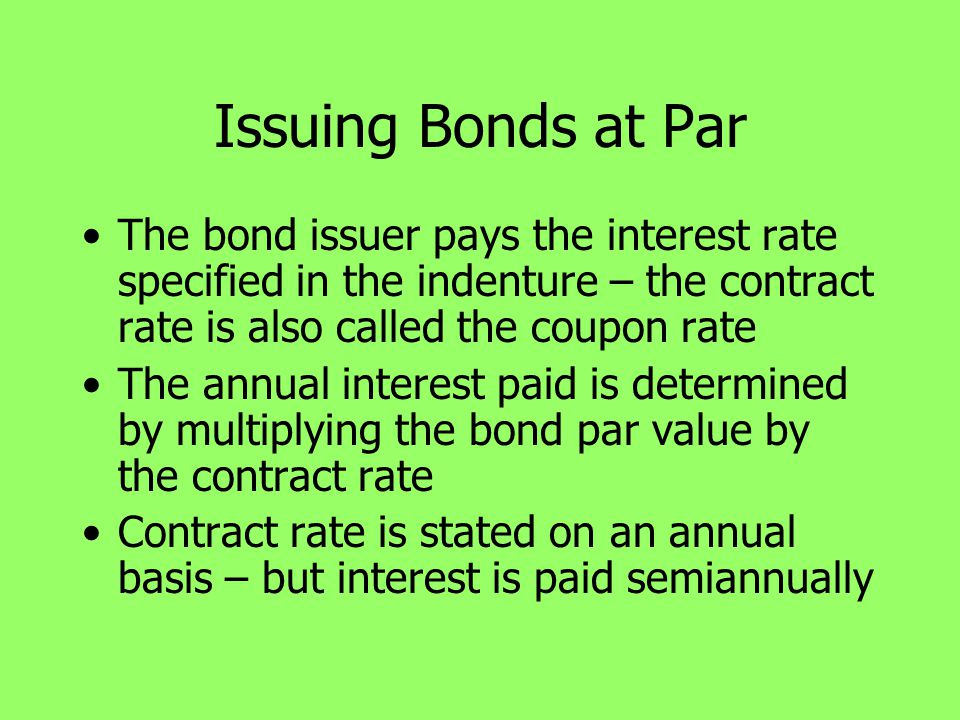 Issuing Bonds at Par The bond issuer pays the interest rate specified in the indenture – the contract rate is also called the coupon rate The annual i