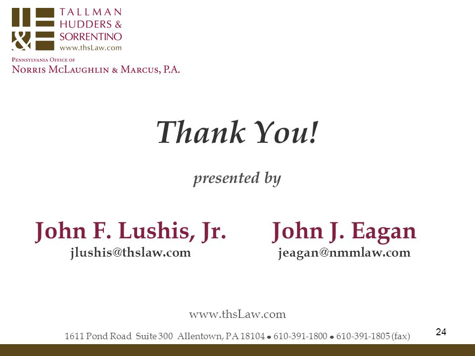 24 Thank You! 1611 Pond Road Suite 300 Allentown, PA 18104 ● 610-391-1800 ● 610-391-1805 (fax) www.thsLaw.com presented by John F. Lushis, Jr. jlushis