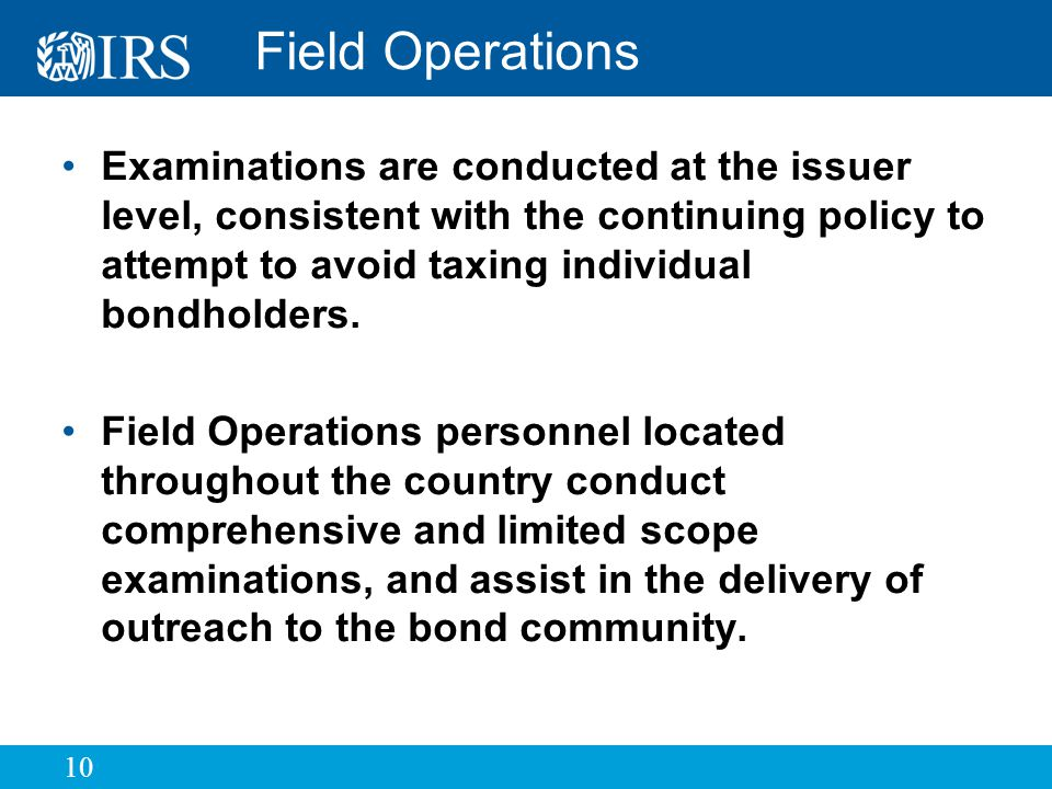 10 Field Operations Examinations are conducted at the issuer level, consistent with the continuing policy to attempt to avoid taxing individual bondholders.