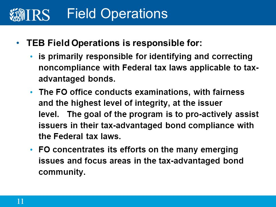 11 Field Operations TEB Field Operations is responsible for: is primarily responsible for identifying and correcting noncompliance with Federal tax laws applicable to tax- advantaged bonds.